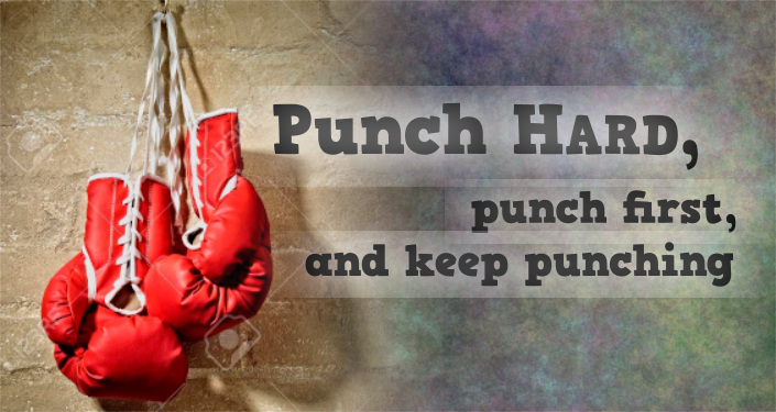Punch hard, punch first, and keep punching